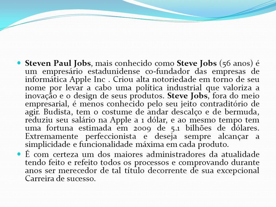 Steven Paul Jobs, mais conhecido como Steve Jobs (56 anos) é um empresário estadunidense co-fundador das empresas de informática Apple Inc . Criou alta notoriedade em torno de seu nome por levar a cabo uma política industrial que valoriza a inovação e o design de seus produtos. Steve Jobs, fora do meio empresarial, é menos conhecido pelo seu jeito contraditório de agir. Budista, tem o costume de andar descalço e de bermuda, reduziu seu salário na Apple a 1 dólar, e ao mesmo tempo tem uma fortuna estimada em 2009 de 5.1 bilhões de dólares. Extremamente perfeccionista e deseja sempre alcançar a simplicidade e funcionalidade máxima em cada produto.