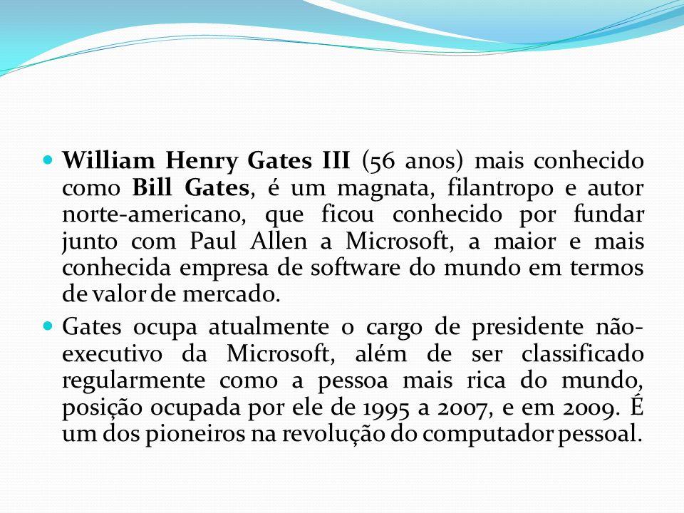 William Henry Gates III (56 anos) mais conhecido como Bill Gates, é um magnata, filantropo e autor norte-americano, que ficou conhecido por fundar junto com Paul Allen a Microsoft, a maior e mais conhecida empresa de software do mundo em termos de valor de mercado.