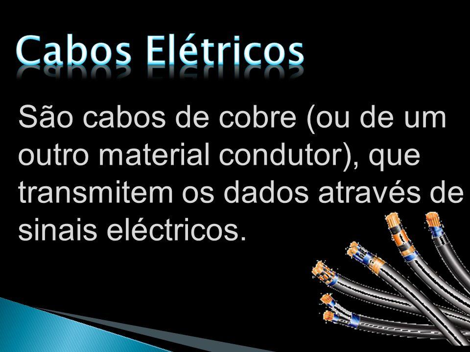 Cabos Elétricos São cabos de cobre (ou de um outro material condutor), que transmitem os dados através de sinais eléctricos.