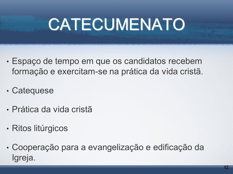 CATECUMENATO Espaço de tempo em que os candidatos recebem formação e exercitam-se na prática da vida cristã.
