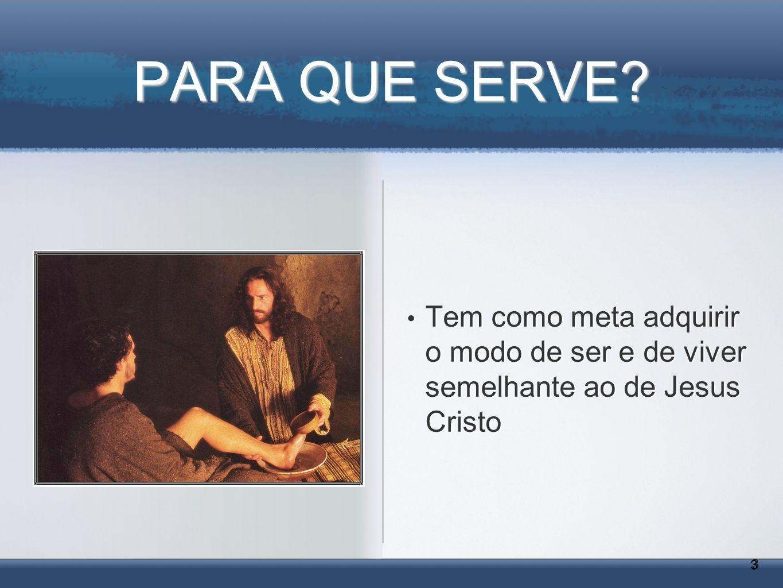 PARA QUE SERVE Tem como meta adquirir o modo de ser e de viver semelhante ao de Jesus Cristo 3
