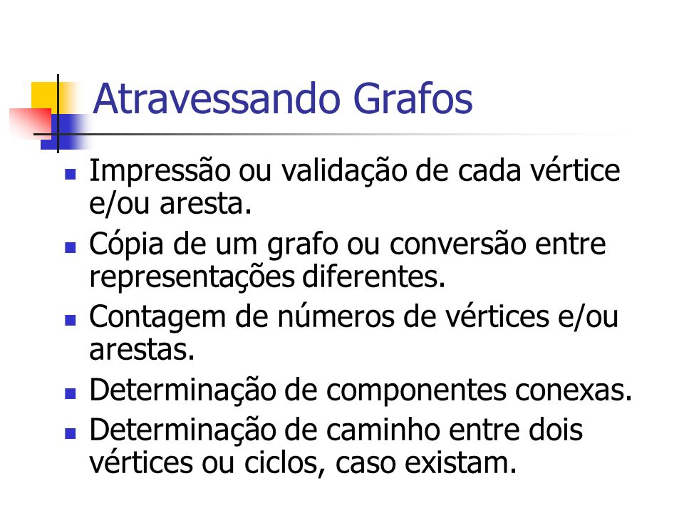 Atravessando Grafos Impressão ou validação de cada vértice e/ou aresta. Cópia de um grafo ou conversão entre representações diferentes.