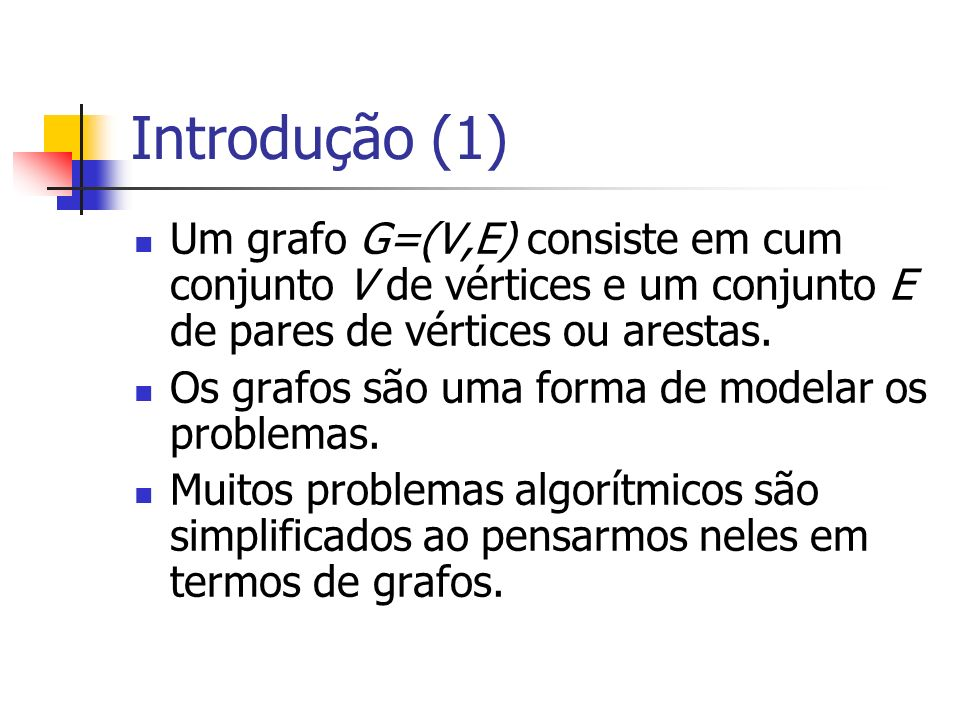 Introdução (1) Um grafo G=(V,E) consiste em cum conjunto V de vértices e um conjunto E de pares de vértices ou arestas.