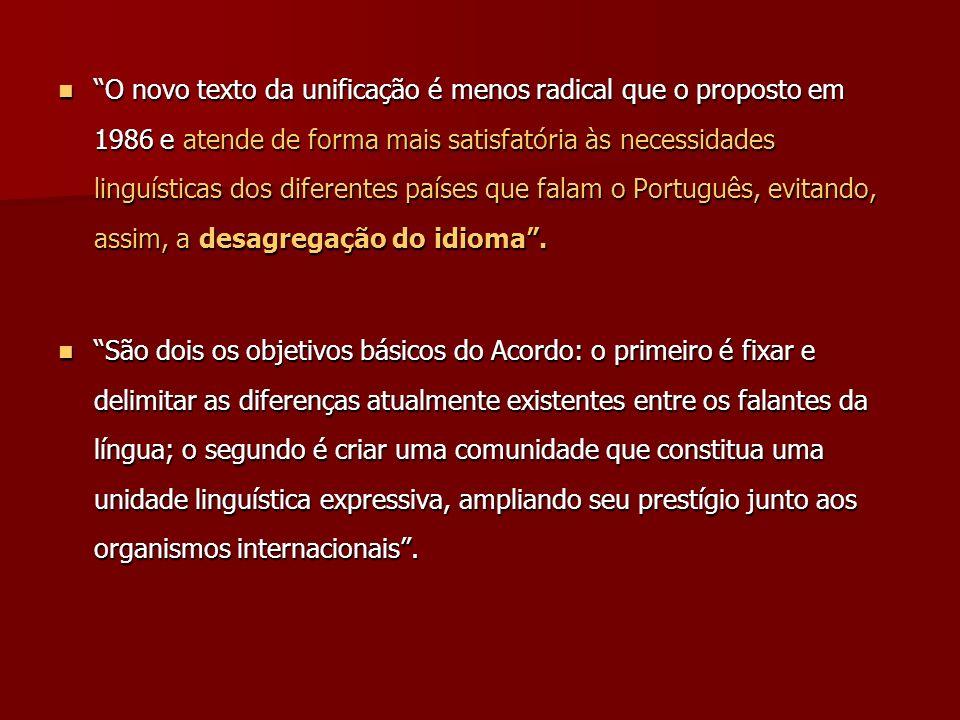 O novo texto da unificação é menos radical que o proposto em 1986 e atende de forma mais satisfatória às necessidades linguísticas dos diferentes países que falam o Português, evitando, assim, a desagregação do idioma .
