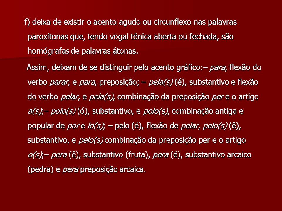 f) deixa de existir o acento agudo ou circunflexo nas palavras paroxítonas que, tendo vogal tônica aberta ou fechada, são homógrafas de palavras átonas.