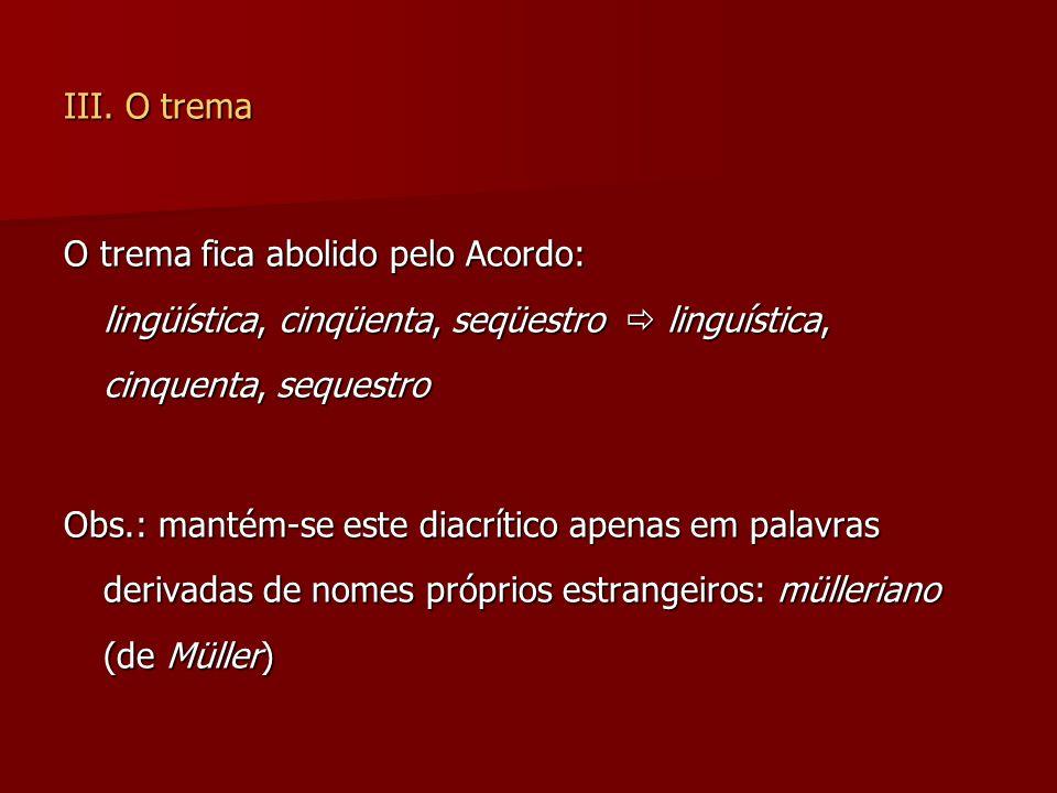 III. O trema O trema fica abolido pelo Acordo: lingüística, cinqüenta, seqüestro  linguística, cinquenta, sequestro.