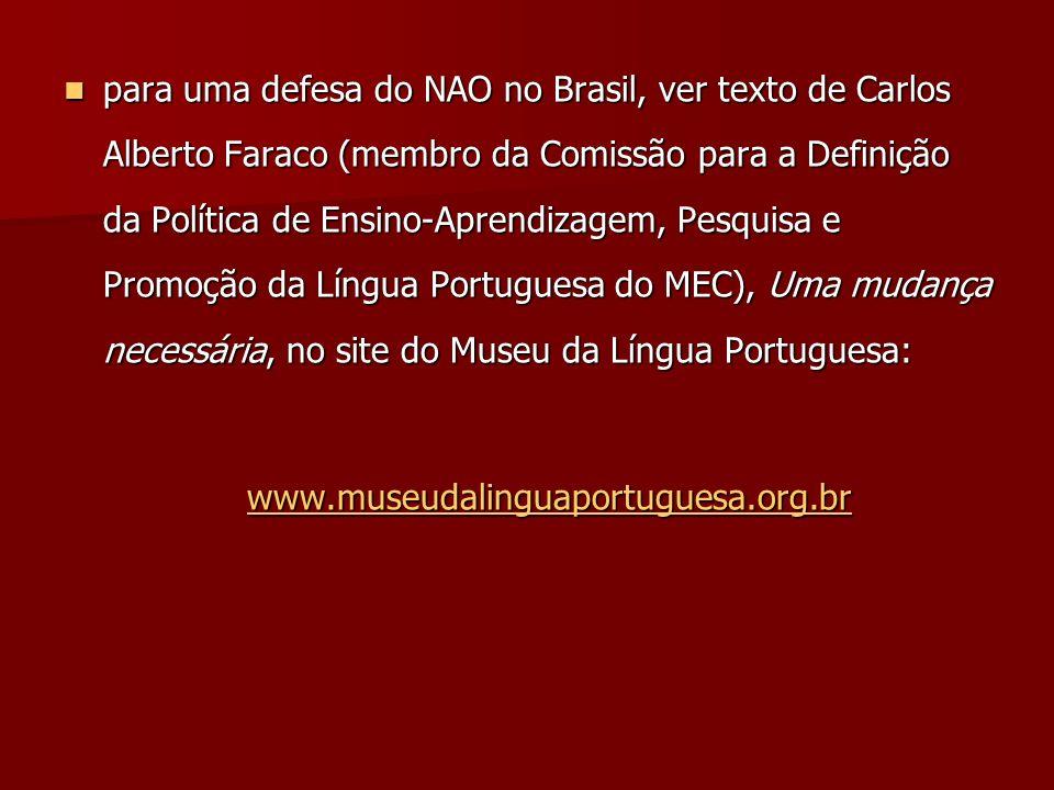 para uma defesa do NAO no Brasil, ver texto de Carlos Alberto Faraco (membro da Comissão para a Definição da Política de Ensino-Aprendizagem, Pesquisa e Promoção da Língua Portuguesa do MEC), Uma mudança necessária, no site do Museu da Língua Portuguesa:
