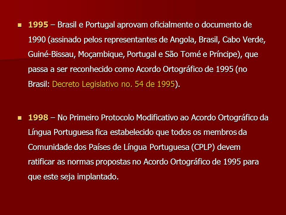 1995 – Brasil e Portugal aprovam oficialmente o documento de 1990 (assinado pelos representantes de Angola, Brasil, Cabo Verde, Guiné-Bissau, Moçambique, Portugal e São Tomé e Príncipe), que passa a ser reconhecido como Acordo Ortográfico de 1995 (no Brasil: Decreto Legislativo no. 54 de 1995).