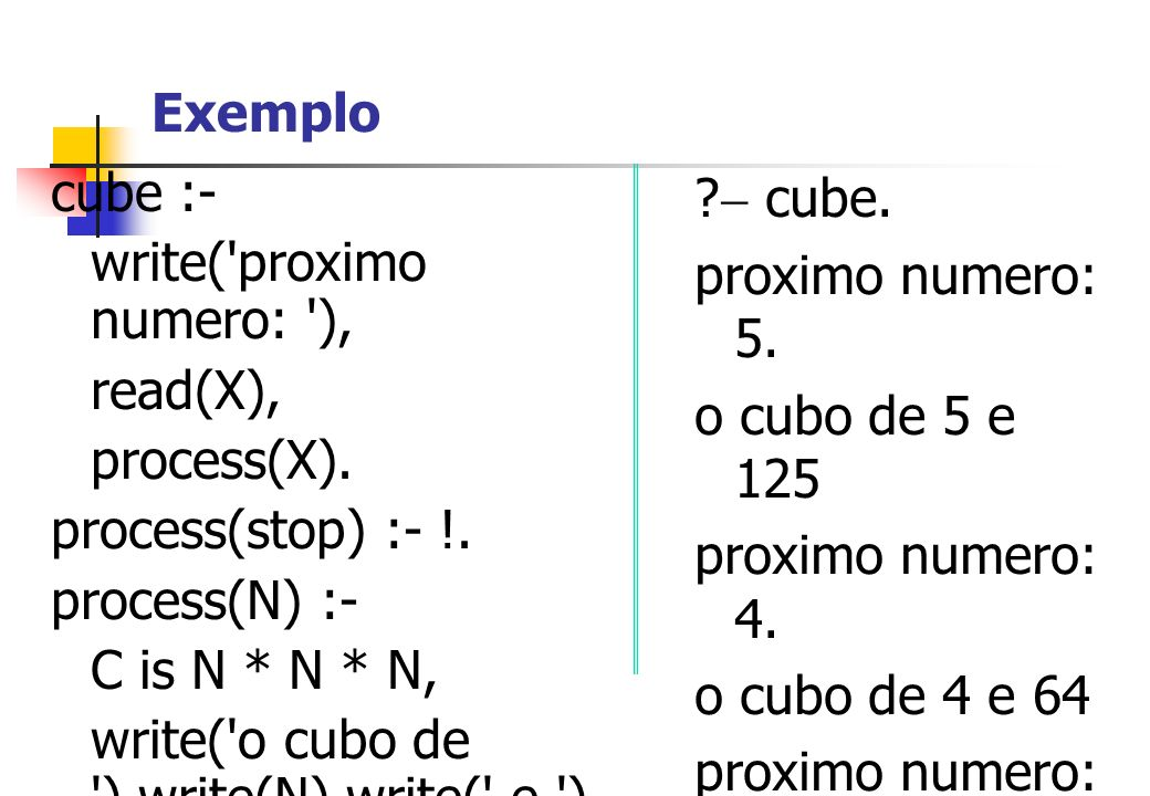 Exemplo cube :- write( proximo numero: ), read(X), process(X). process(stop) :- !. process(N) :-