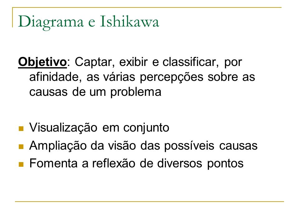 Diagrama e Ishikawa Objetivo: Captar, exibir e classificar, por afinidade, as várias percepções sobre as causas de um problema.