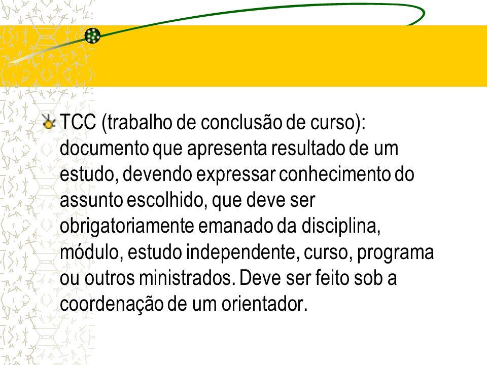 TCC (trabalho de conclusão de curso): documento que apresenta resultado de um estudo, devendo expressar conhecimento do assunto escolhido, que deve ser obrigatoriamente emanado da disciplina, módulo, estudo independente, curso, programa ou outros ministrados.