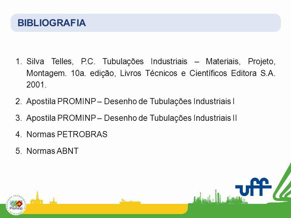 BIBLIOGRAFIA Silva Telles, P.C. Tubulações Industriais – Materiais, Projeto, Montagem. 10a. edição, Livros Técnicos e Científicos Editora S.A. 2001.