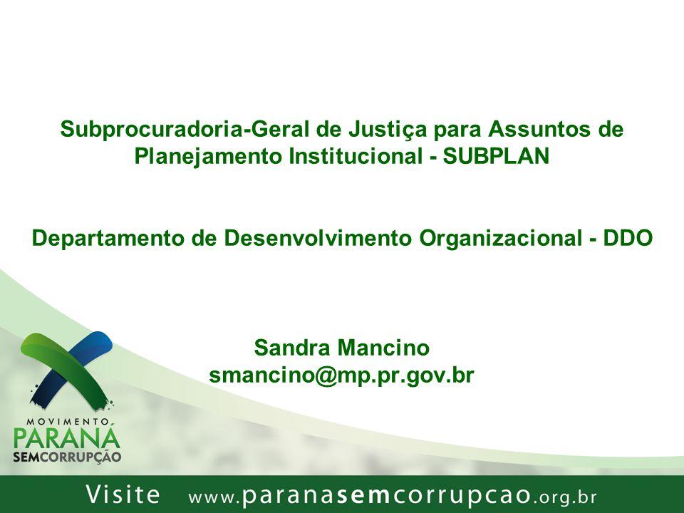 Subprocuradoria-Geral de Justiça para Assuntos de Planejamento Institucional - SUBPLAN Departamento de Desenvolvimento Organizacional - DDO Sandra Mancino smancino@mp.pr.gov.br