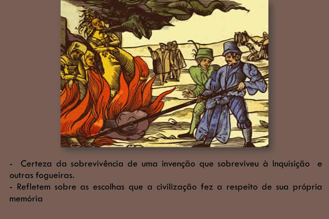 - Certeza da sobrevivência de uma invenção que sobreviveu à Inquisição e outras fogueiras.