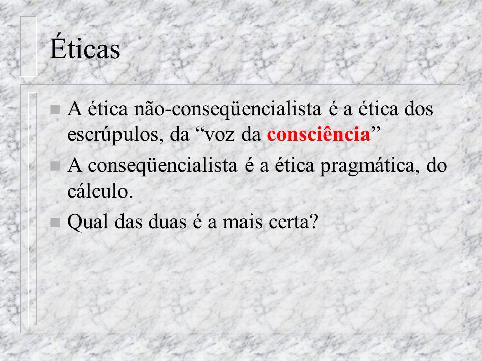 Éticas A ética não-conseqüencialista é a ética dos escrúpulos, da voz da consciência A conseqüencialista é a ética pragmática, do cálculo.