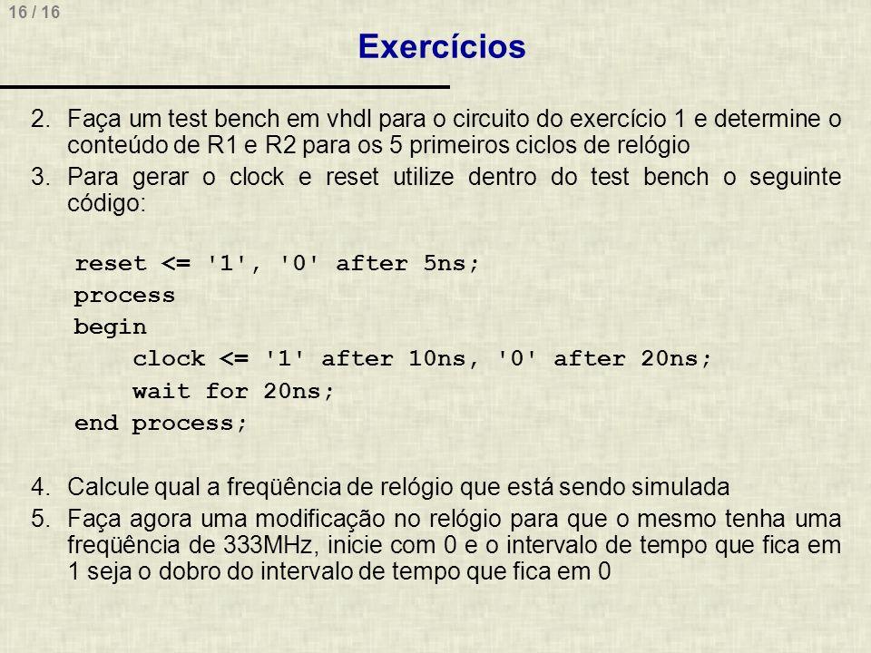 Exercícios Faça um test bench em vhdl para o circuito do exercício 1 e determine o conteúdo de R1 e R2 para os 5 primeiros ciclos de relógio.