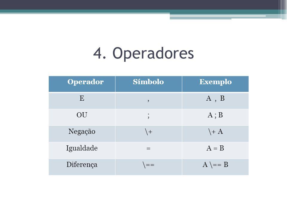 4. Operadores Operador Símbolo Exemplo E , A , B OU ; A ; B Negação \+