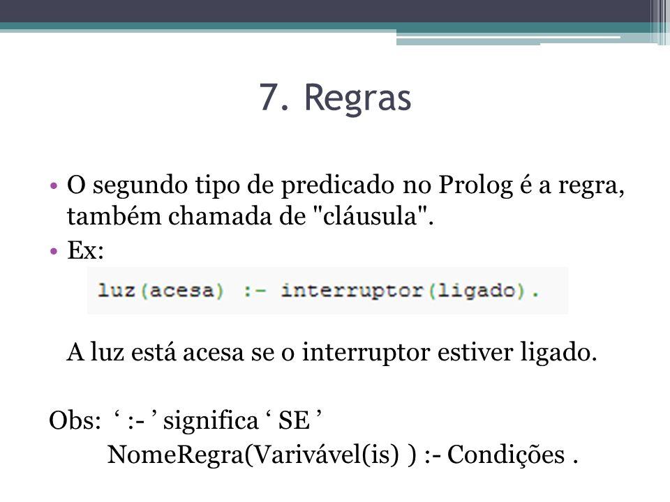 7. Regras O segundo tipo de predicado no Prolog é a regra, também chamada de cláusula . Ex: A luz está acesa se o interruptor estiver ligado.