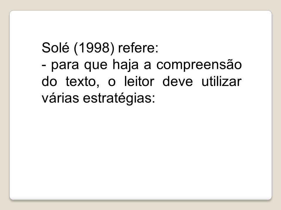 Solé (1998) refere: - para que haja a compreensão do texto, o leitor deve utilizar várias estratégias:
