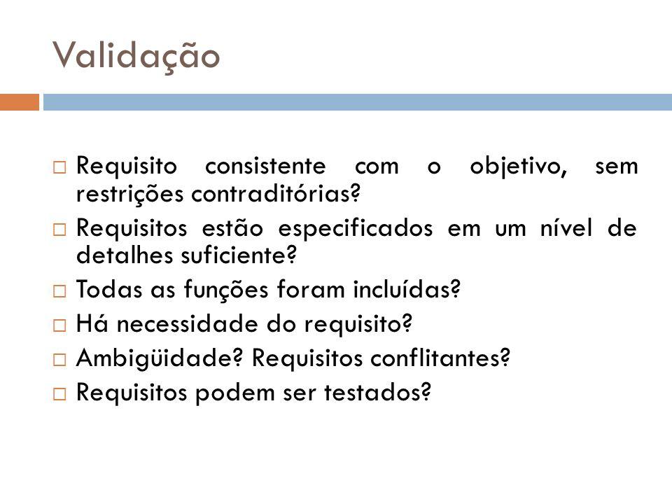 Validação Requisito consistente com o objetivo, sem restrições contraditórias Requisitos estão especificados em um nível de detalhes suficiente