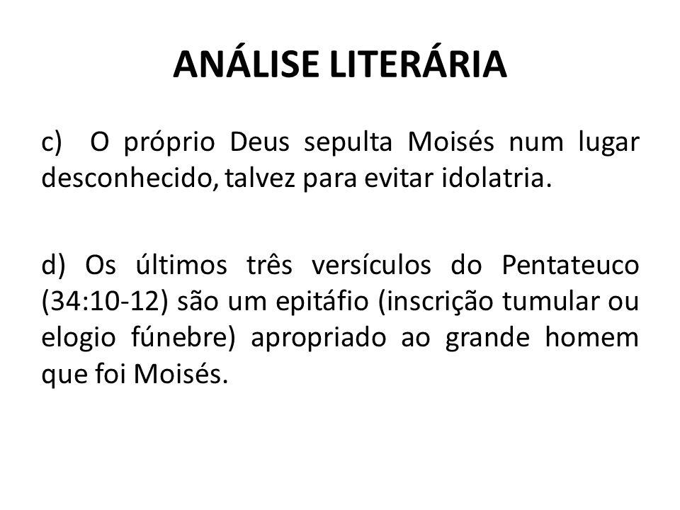 ANÁLISE LITERÁRIA c) O próprio Deus sepulta Moisés num lugar desconhecido, talvez para evitar idolatria.