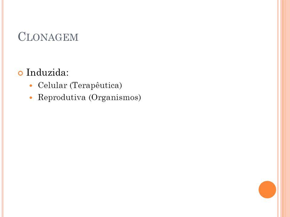 Clonagem Induzida: Celular (Terapêutica) Reprodutiva (Organismos)