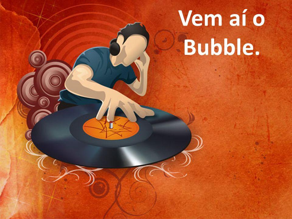 Vem aí o Bubble. 57