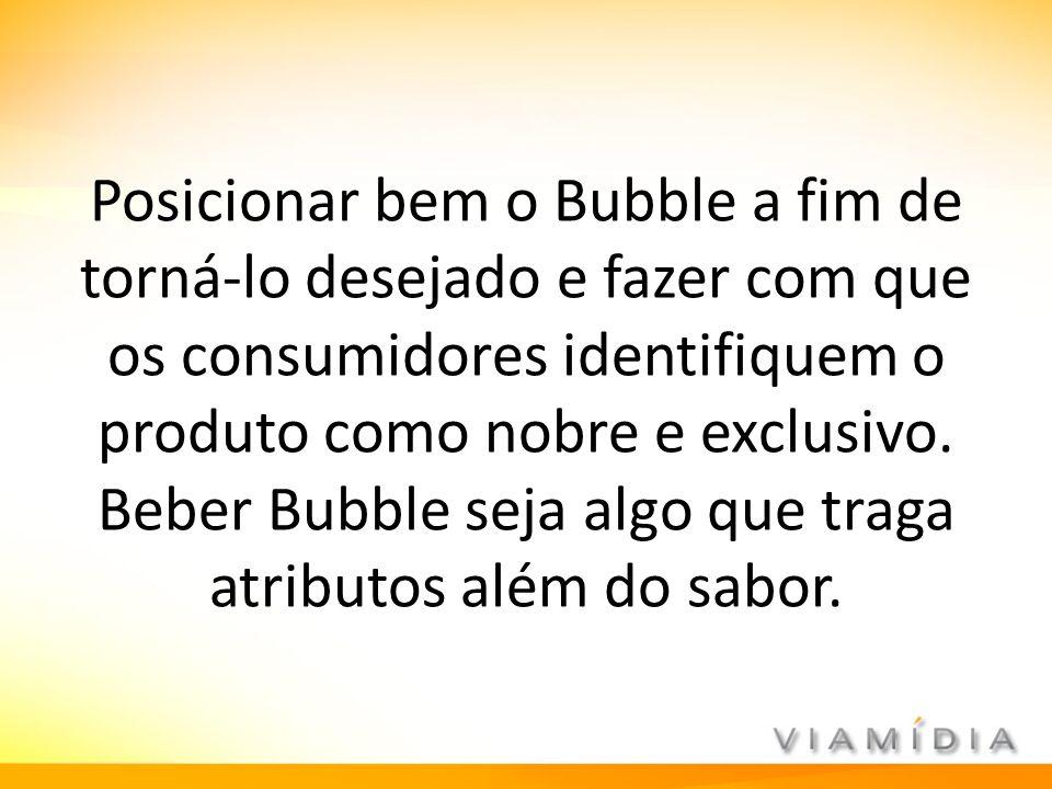 Posicionar bem o Bubble a fim de torná-lo desejado e fazer com que os consumidores identifiquem o produto como nobre e exclusivo.