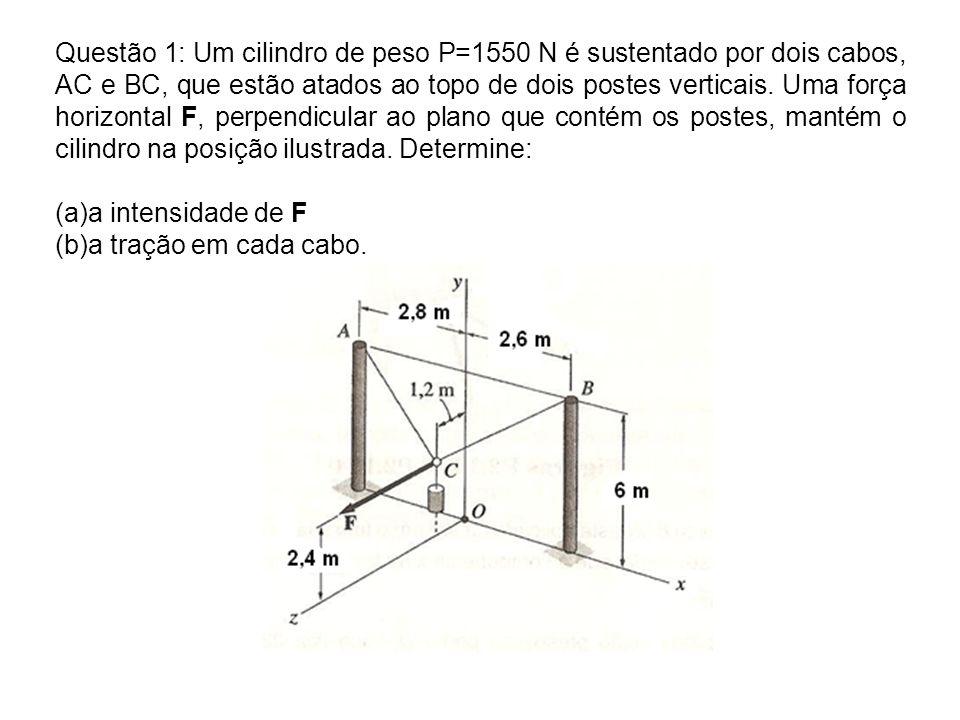 Questão 1: Um cilindro de peso P=1550 N é sustentado por dois cabos, AC e BC, que estão atados ao topo de dois postes verticais. Uma força horizontal F, perpendicular ao plano que contém os postes, mantém o cilindro na posição ilustrada. Determine:
