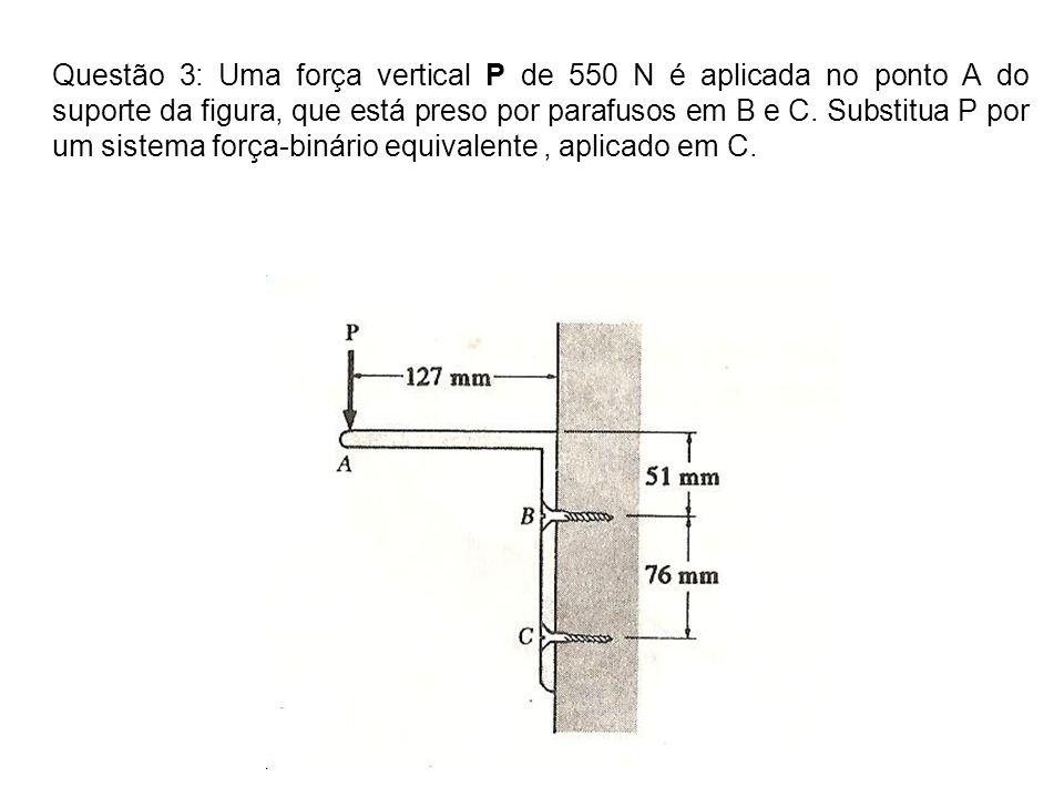 Questão 3: Uma força vertical P de 550 N é aplicada no ponto A do suporte da figura, que está preso por parafusos em B e C.