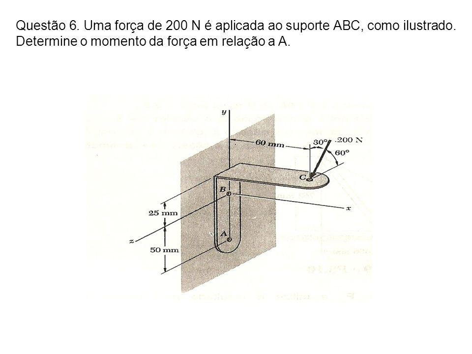 Questão 6. Uma força de 200 N é aplicada ao suporte ABC, como ilustrado.