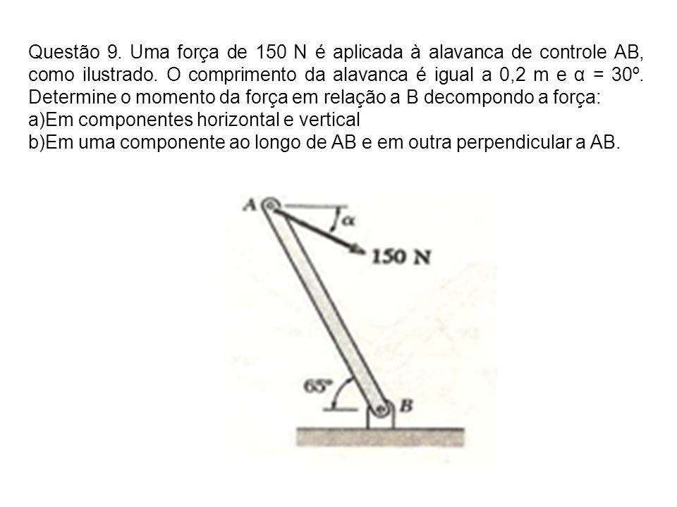 Questão 9. Uma força de 150 N é aplicada à alavanca de controle AB, como ilustrado. O comprimento da alavanca é igual a 0,2 m e α = 30º. Determine o momento da força em relação a B decompondo a força: