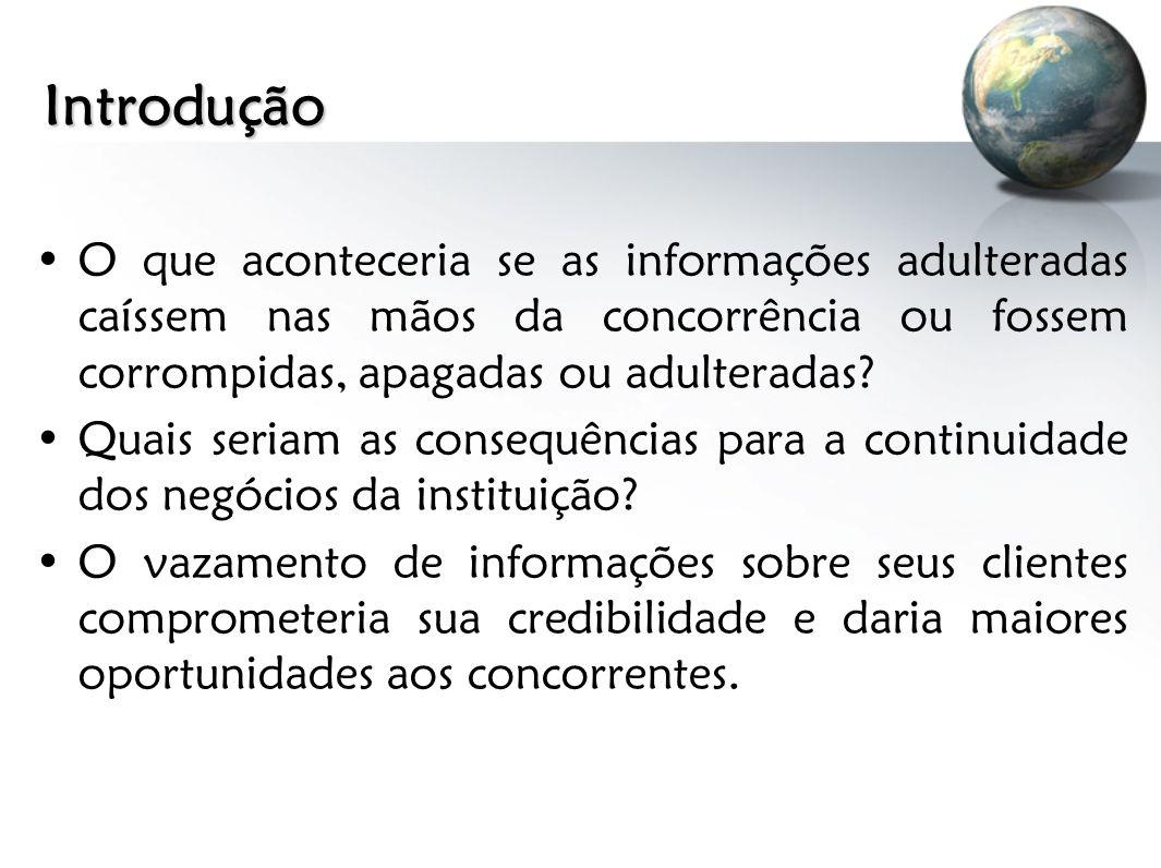Introdução O que aconteceria se as informações adulteradas caíssem nas mãos da concorrência ou fossem corrompidas, apagadas ou adulteradas