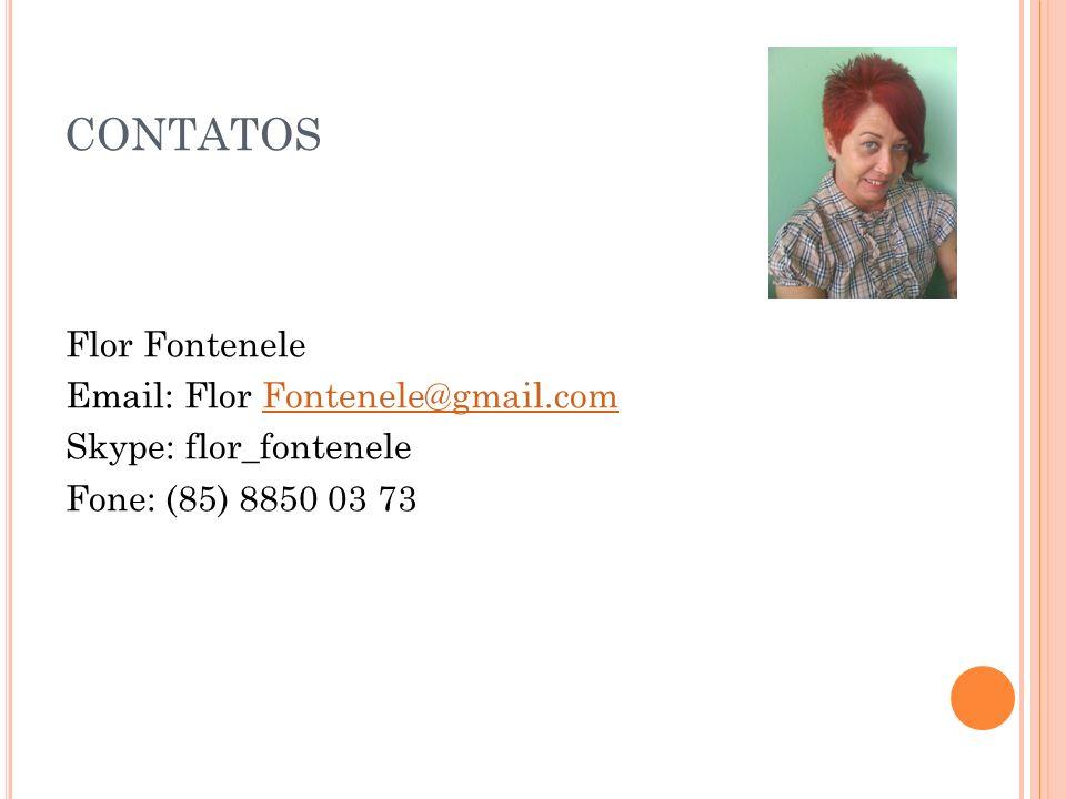 CONTATOS Flor Fontenele Email: Flor Fontenele@gmail.com Skype: flor_fontenele Fone: (85) 8850 03 73