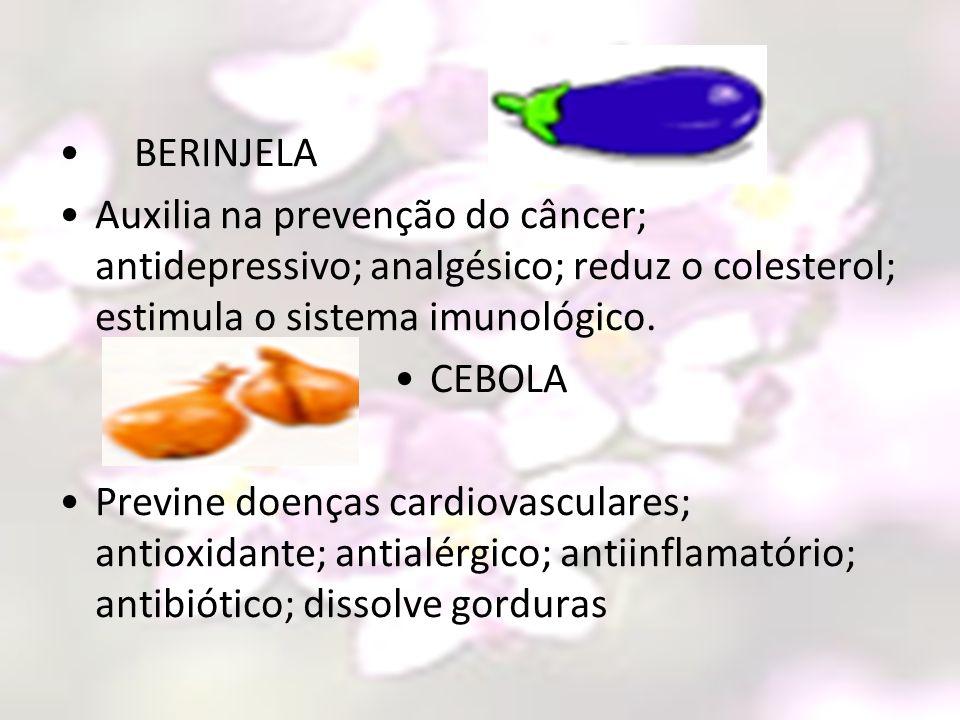 BERINJELA Auxilia na prevenção do câncer; antidepressivo; analgésico; reduz o colesterol; estimula o sistema imunológico.