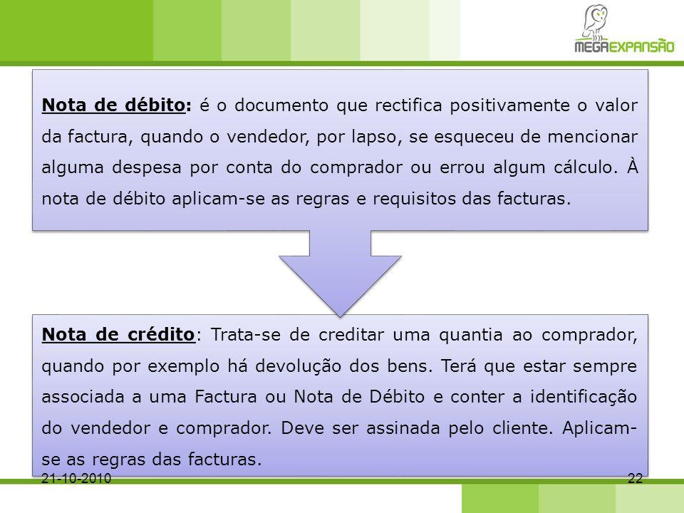 Nota de débito: é o documento que rectifica positivamente o valor da factura, quando o vendedor, por lapso, se esqueceu de mencionar alguma despesa por conta do comprador ou errou algum cálculo. À nota de débito aplicam-se as regras e requisitos das facturas.