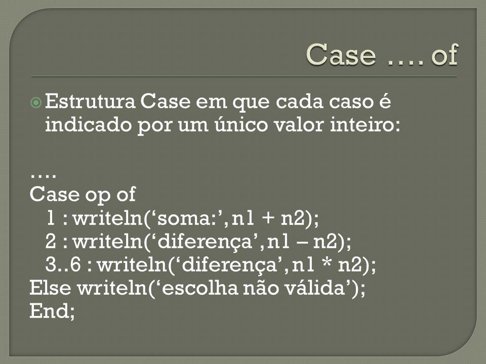 Case …. of Estrutura Case em que cada caso é indicado por um único valor inteiro: …. Case op of. 1 : writeln('soma:', n1 + n2);