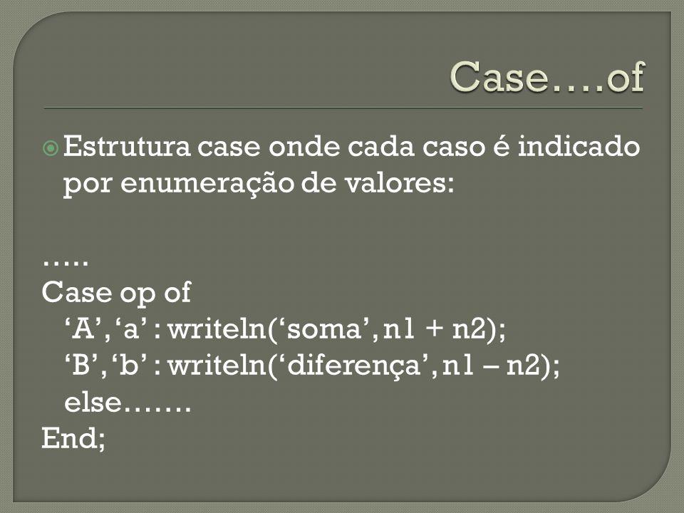 Case….of Estrutura case onde cada caso é indicado por enumeração de valores: ….. Case op of. 'A', 'a' : writeln('soma', n1 + n2);