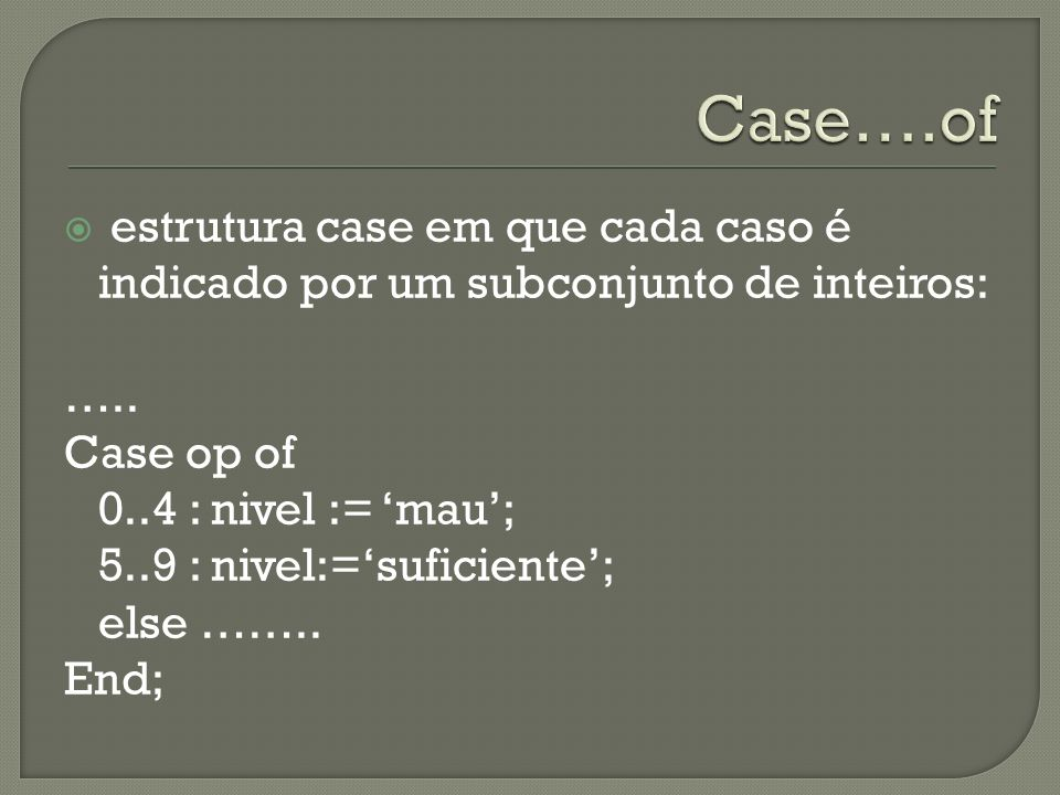 Case….of estrutura case em que cada caso é indicado por um subconjunto de inteiros: ….. Case op of.
