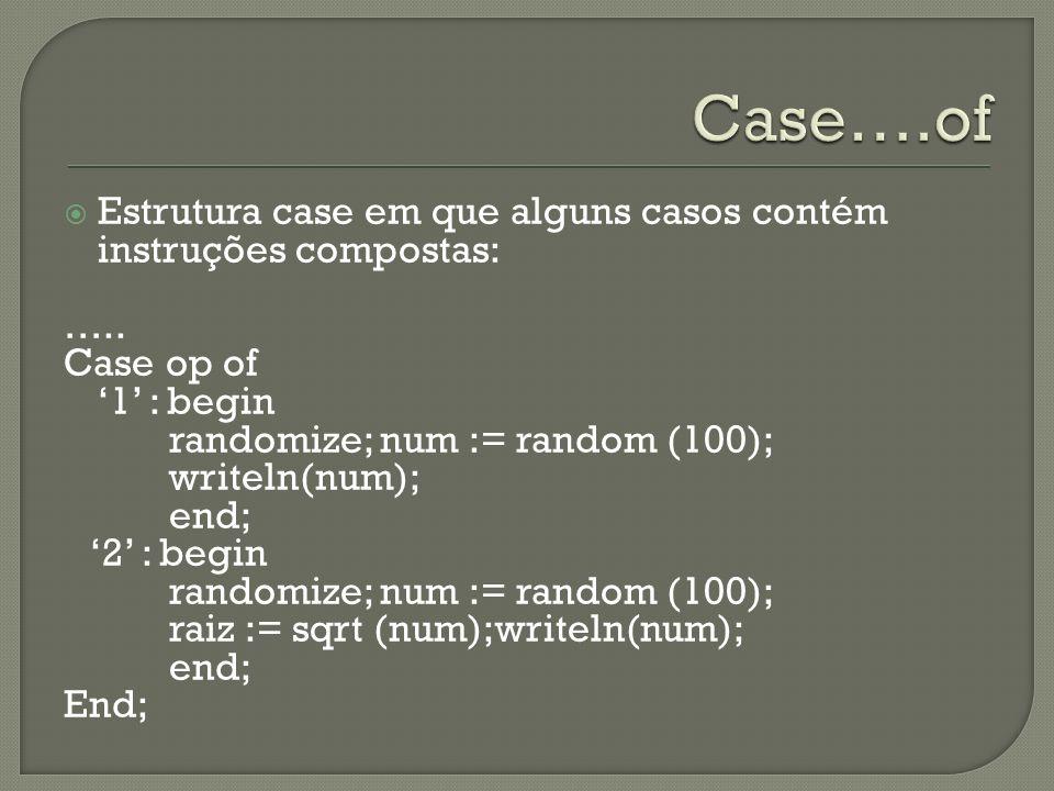 Case….of Estrutura case em que alguns casos contém instruções compostas: ….. Case op of. '1' : begin.