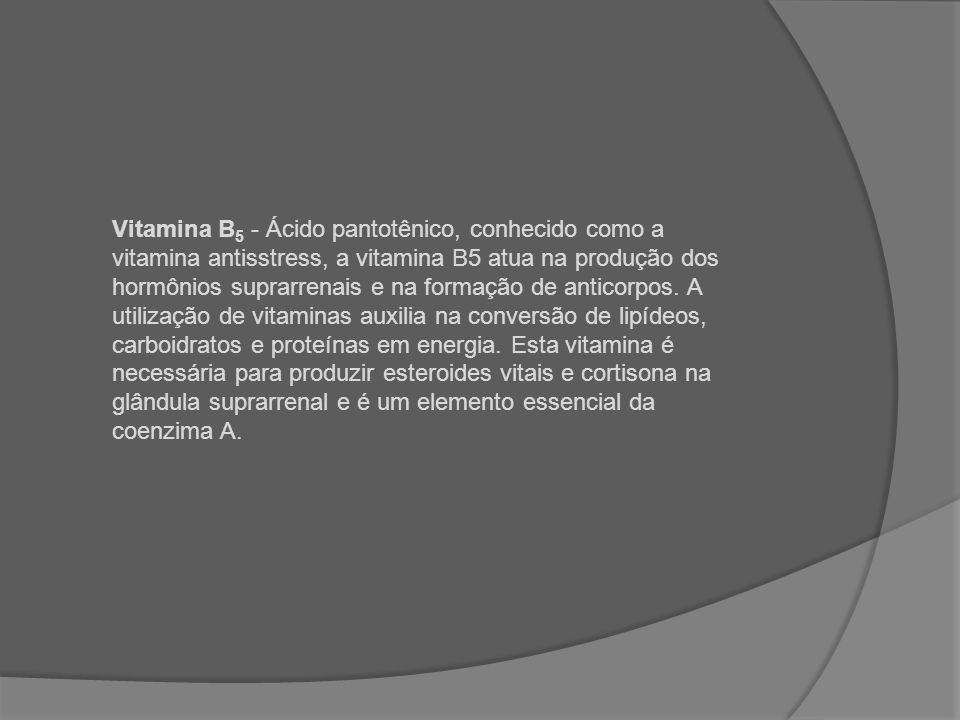 Vitamina B5 - Ácido pantotênico, conhecido como a vitamina antisstress, a vitamina B5 atua na produção dos hormônios suprarrenais e na formação de anticorpos.