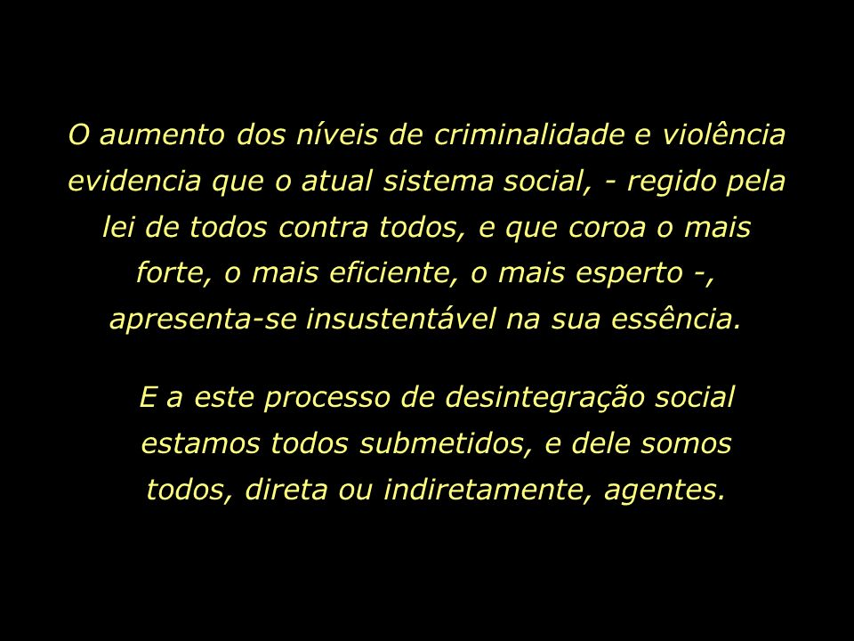 O aumento dos níveis de criminalidade e violência evidencia que o atual sistema social, - regido pela lei de todos contra todos, e que coroa o mais forte, o mais eficiente, o mais esperto -, apresenta-se insustentável na sua essência.