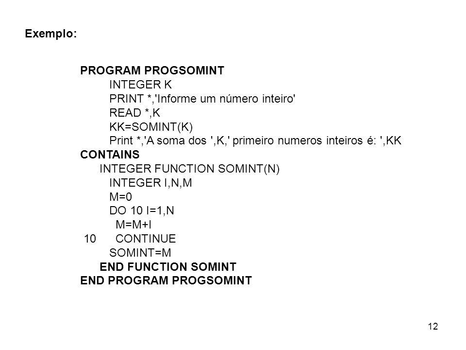 Exemplo: PROGRAM PROGSOMINT. INTEGER K. PRINT *, Informe um número inteiro READ *,K. KK=SOMINT(K)