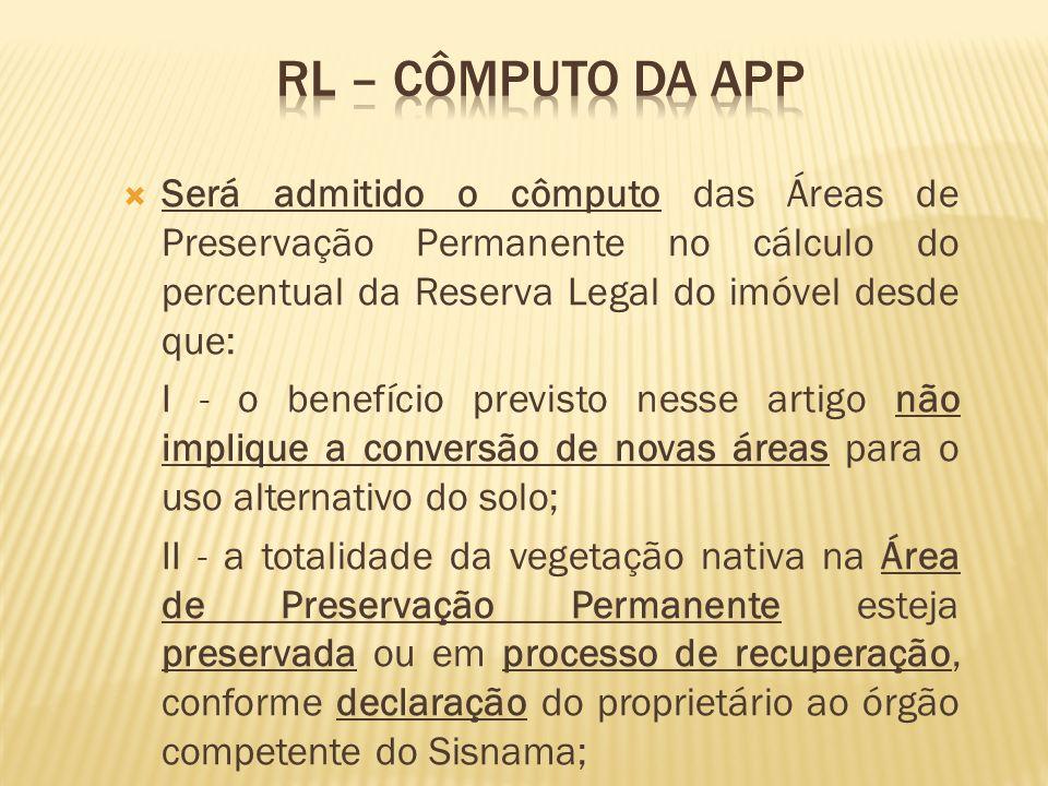 RL – cômputo da APP Será admitido o cômputo das Áreas de Preservação Permanente no cálculo do percentual da Reserva Legal do imóvel desde que:
