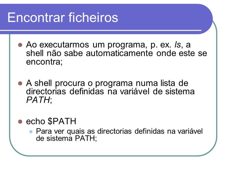 Encontrar ficheiros Ao executarmos um programa, p. ex. ls, a shell não sabe automaticamente onde este se encontra;