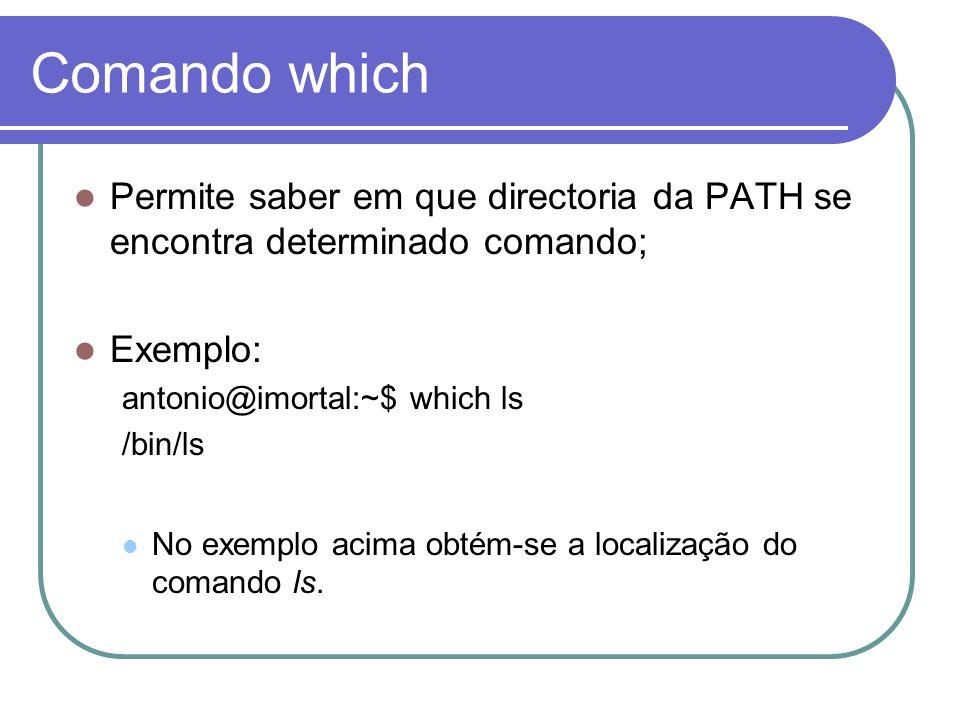 Comando which Permite saber em que directoria da PATH se encontra determinado comando; Exemplo: antonio@imortal:~$ which ls.