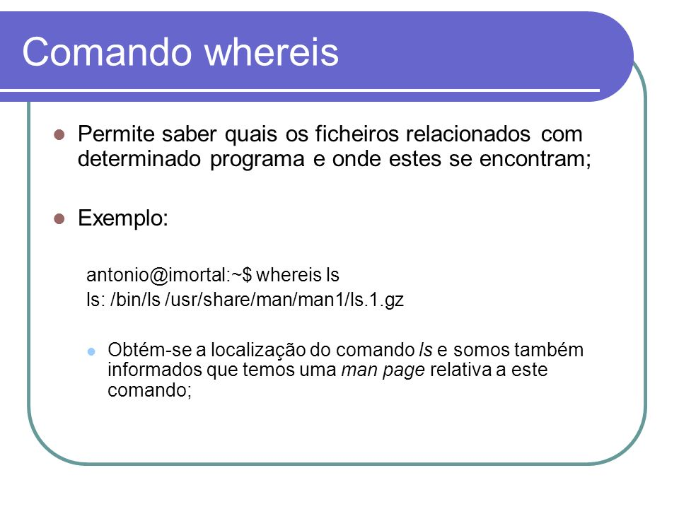 Comando whereis Permite saber quais os ficheiros relacionados com determinado programa e onde estes se encontram;