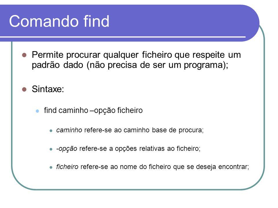 Comando find Permite procurar qualquer ficheiro que respeite um padrão dado (não precisa de ser um programa);