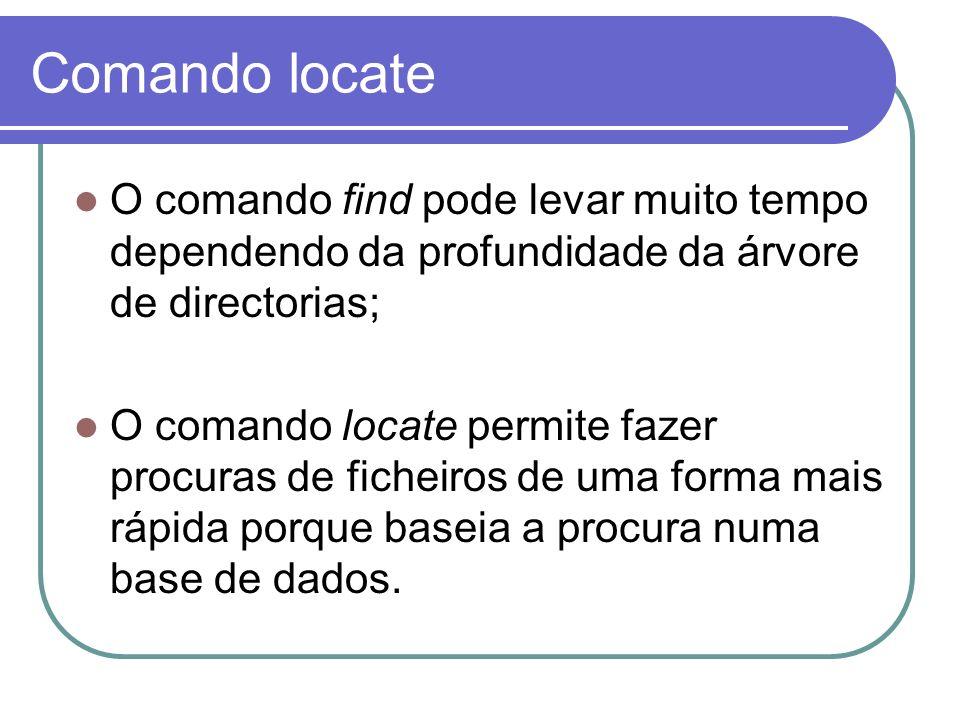 Comando locate O comando find pode levar muito tempo dependendo da profundidade da árvore de directorias;