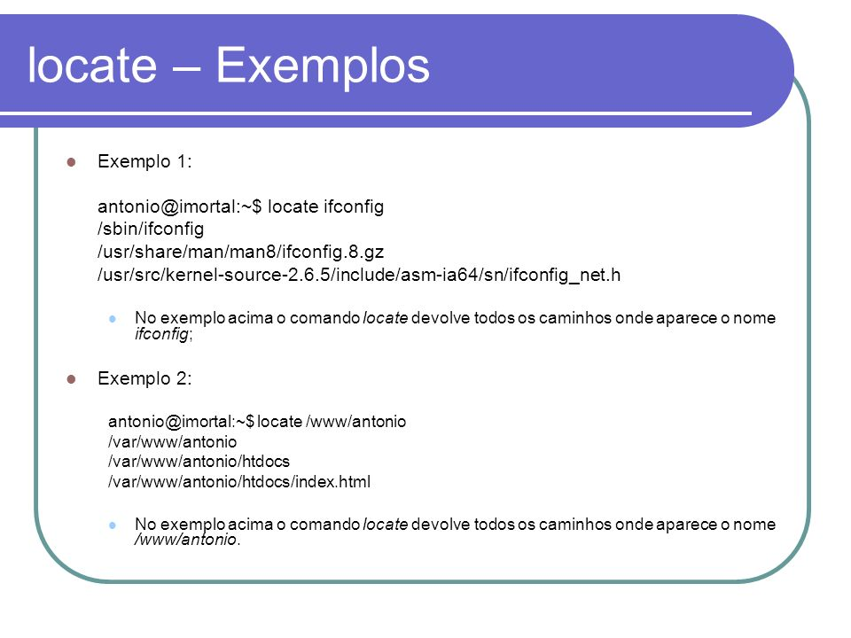locate – Exemplos Exemplo 1: antonio@imortal:~$ locate ifconfig